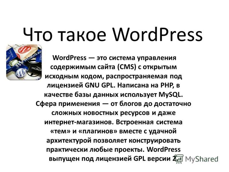 Что такое WordPress WordPress это система управления содержимым сайта (CMS) с открытым исходным кодом, распространяемая под лицензией GNU GPL. Написана на PHP, в качестве базы данных использует MySQL. Сфера применения от блогов до достаточно сложных