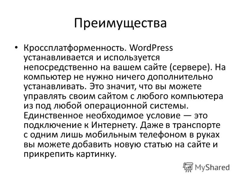 Преимущества Кроссплатформенность. WordPress устанавливается и используется непосредственно на вашем сайте (сервере). На компьютер не нужно ничего дополнительно устанавливать. Это значит, что вы можете управлять своим сайтом с любого компьютера из по