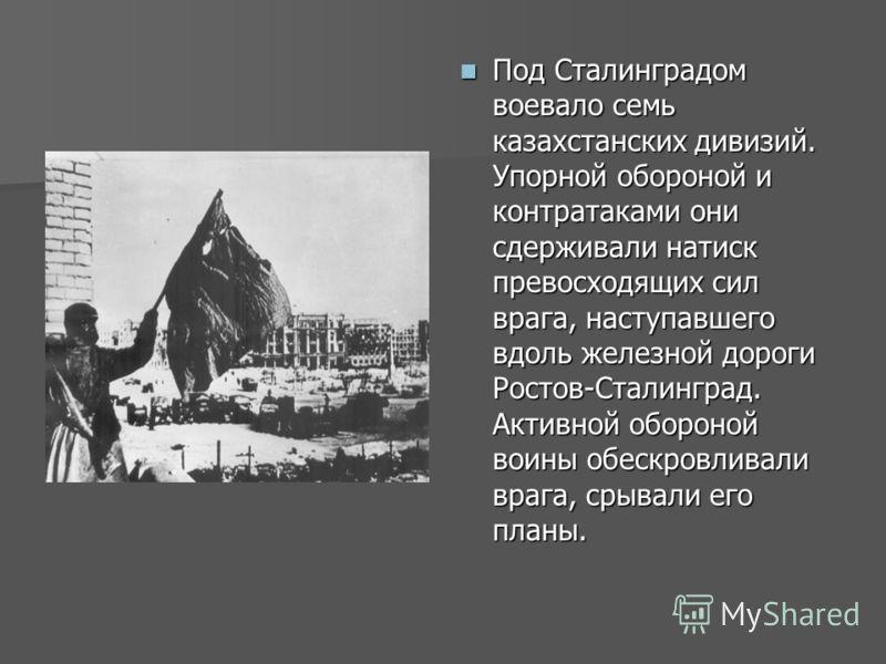 Под Сталинградом воевало семь казахстанских дивизий. Упорной обороной и контратаками они сдерживали натиск превосходящих сил врага, наступавшего вдоль железной дороги Ростов-Сталинград. Активной обороной воины обескровливали врага, срывали его планы.