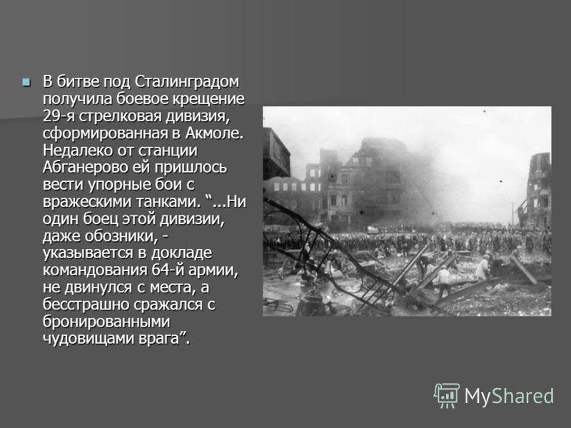 В битве под Сталинградом получила боевое крещение 29-я стрелковая дивизия, сформированная в Акмоле. Недалеко от станции Абганерово ей пришлось вести упорные бои с вражескими танками....Ни один боец этой дивизии, даже обозники, - указывается в докладе