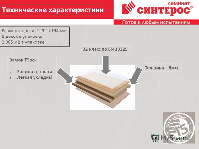 26.2.10 Технические характеристики 32 класс по EN 13329 Толщина – 8мм Замок Tlock 1. Защита от влаги! 2. Легкая укладка! Размеры доски: 1292 х 194 мм 8 досок в упаковке 2,005 м2 в упаковке