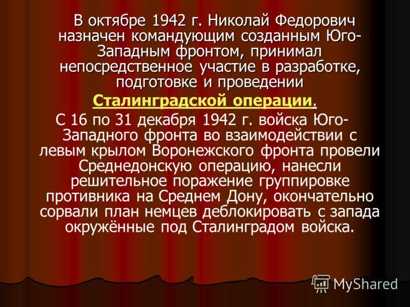 В октябре 1942 г. Николай Федорович назначен командующим созданным Юго- Западным фронтом, принимал непосредственное участие в разработке, подготовке и проведении В октябре 1942 г. Николай Федорович назначен командующим созданным Юго- Западным фронтом