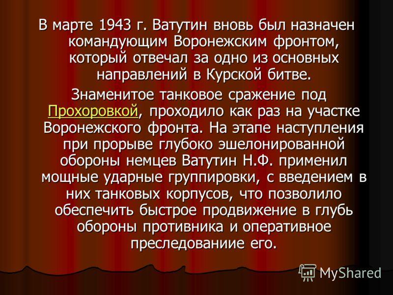 В марте 1943 г. Ватутин вновь был назначен командующим Воронежским фронтом, который отвечал за одно из основных направлений в Курской битве. Знаменитое танковое сражение под Прохоровкой, проходило как раз на участке Воронежского фронта. На этапе наст