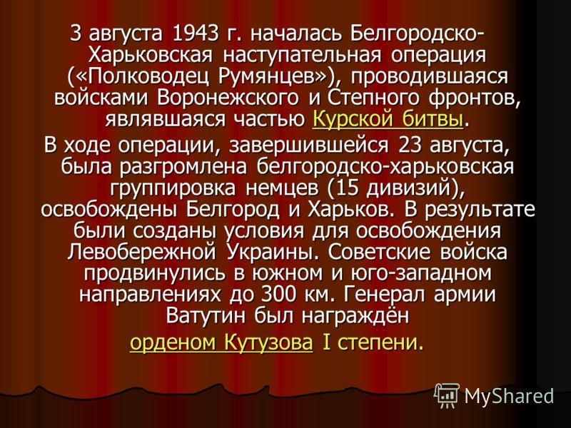 3 августа 1943 г. началась Белгородско- Харьковская наступательная операция («Полководец Румянцев»), проводившаяся войсками Воронежского и Степного фронтов, являвшаяся частью Курской битвы. Курской битвыКурской битвы В ходе операции, завершившейся 23