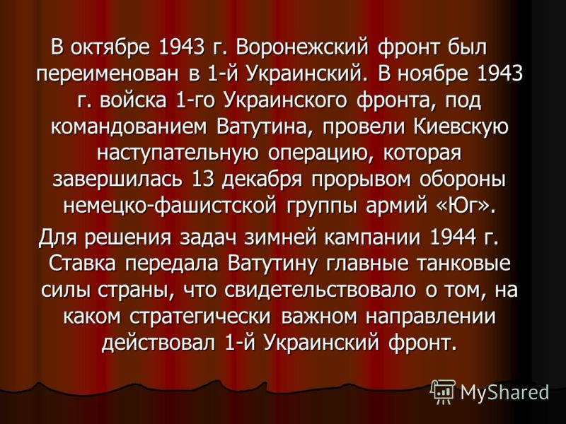 В октябре 1943 г. Воронежский фронт был переименован в 1-й Украинский. В ноябре 1943 г. войска 1-го Украинского фронта, под командованием Ватутина, провели Киевскую наступательную операцию, которая завершилась 13 декабря прорывом обороны немецко-фаши