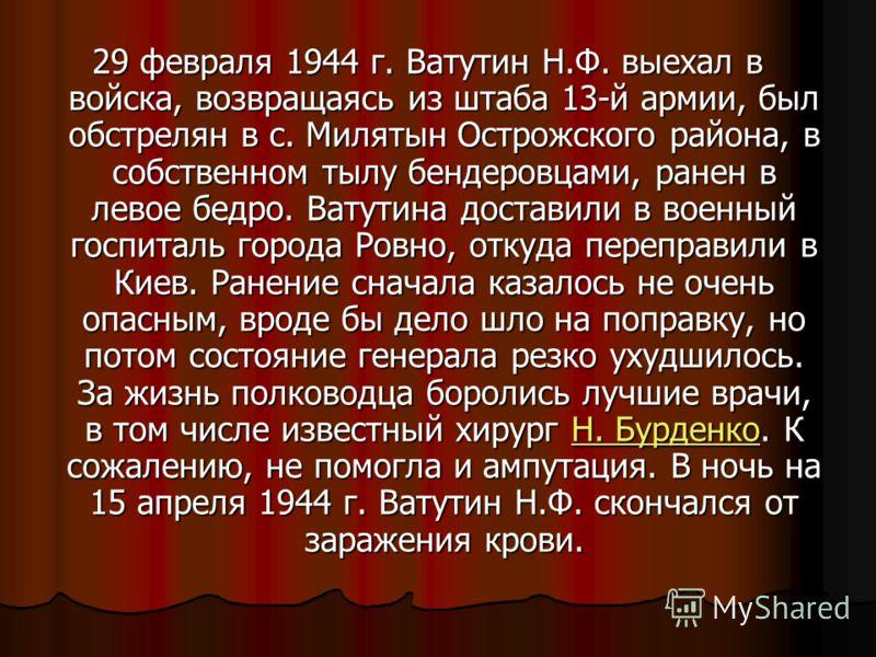 29 февраля 1944 г. Ватутин Н.Ф. выехал в войска, возвращаясь из штаба 13-й армии, был обстрелян в с. Милятын Острожского района, в собственном тылу бендеровцами, ранен в левое бедро. Ватутина доставили в военный госпиталь города Ровно, откуда перепра