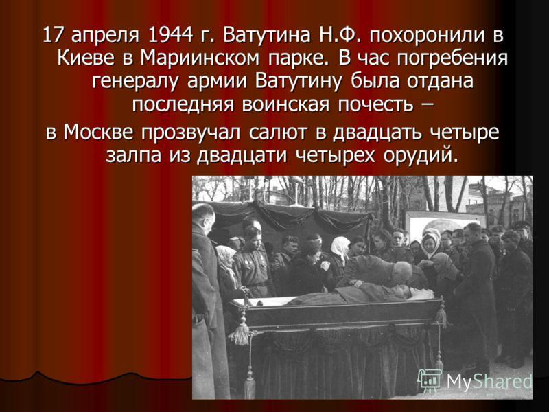 17 апреля 1944 г. Ватутина Н.Ф. похоронили в Киеве в Мариинском парке. В час погребения генералу армии Ватутину была отдана последняя воинская почесть – в Москве прозвучал салют в двадцать четыре залпа из двадцати четырех орудий.