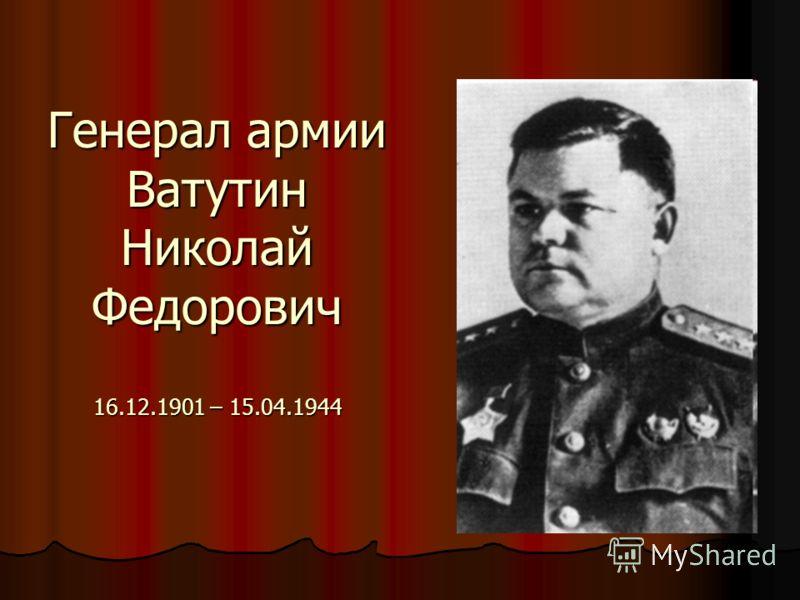 Генерал армии Ватутин Николай Федорович 16.12.1901 – 15.04.1944