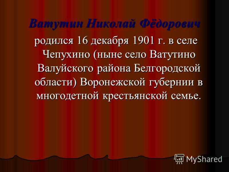 Ватутин Николай Фёдорович родился 16 декабря 1901 г. в селе Чепухино (ныне село Ватутино Валуйского района Белгородской области) Воронежской губернии в многодетной крестьянской семье. родился 16 декабря 1901 г. в селе Чепухино (ныне село Ватутино Вал