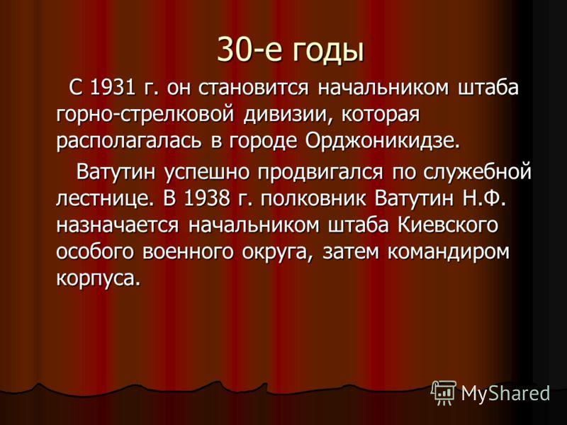 30-е годы С 1931 г. он становится начальником штаба горно-стрелковой дивизии, которая располагалась в городе Орджоникидзе. С 1931 г. он становится начальником штаба горно-стрелковой дивизии, которая располагалась в городе Орджоникидзе. Ватутин успешн