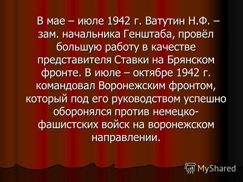 В мае – июле 1942 г. Ватутин Н.Ф. – зам. начальника Генштаба, провёл большую работу в качестве представителя Ставки на Брянском фронте. В июле – октябре 1942 г. командовал Воронежским фронтом, который под его руководством успешно оборонялся против не