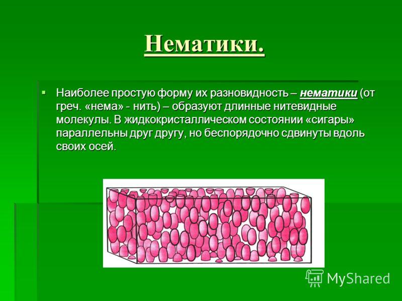Нематики. Наиболее простую форму их разновидность – нематики (от греч. «нема» - нить) – образуют длинные нитевидные молекулы. В жидкокристаллическом состоянии «сигары» параллельны друг другу, но беспорядочно сдвинуты вдоль своих осей. Наиболее просту