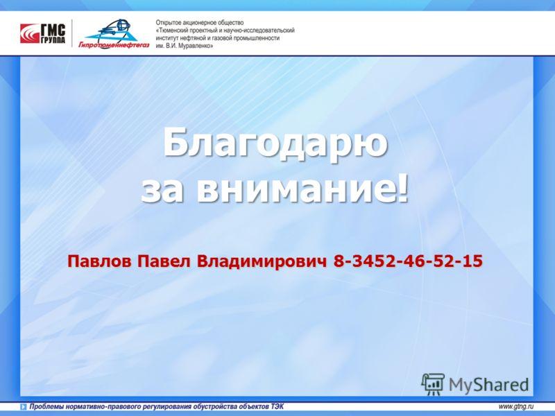 Благодарю за внимание! Павлов Павел Владимирович 8-3452-46-52-15