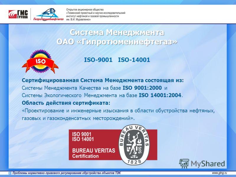 Система Менеджмента ОАО «Гипротюменнефтегаз» ISO-9001 ISO-14001 Cертифицированная Система Менеджмента состоящая из: Системы Менеджмента Качества на базе ISO 9001:2000 и Системы Экологического Менеджмента на базе ISO 14001:2004. Область действия серти
