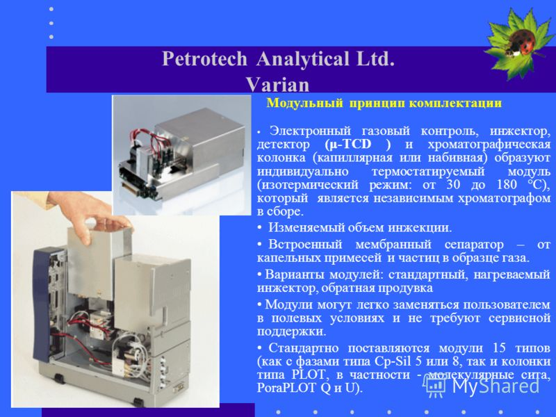 Petrotech Analytical Ltd. Varian Модульный принцип комплектации Электронный газовый контроль, инжектор, детектор (μ-TCD ) и хроматографическая колонка (капиллярная или набивная) образуют индивидуально термостатируемый модуль (изотермический режим: от