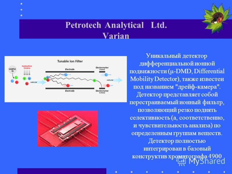 Petrotech Analytical Ltd. Varian Уникальный детектор дифференциальной ионной подвижности (μ-DMD, Differential Mobility Detector), также известен под названием