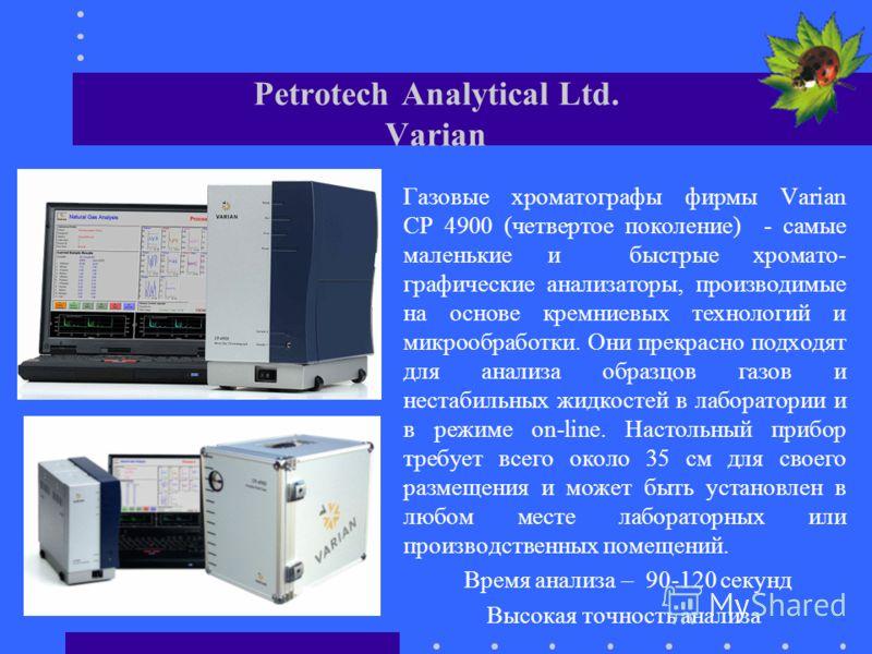 Petrotech Analytical Ltd. Varian Газовые хроматографы фирмы Varian СР 4900 (четвертое поколение) - самые маленькие и быстрые хромато- графические анализаторы, производимые на основе кремниевых технологий и микрообработки. Они прекрасно подходят для а