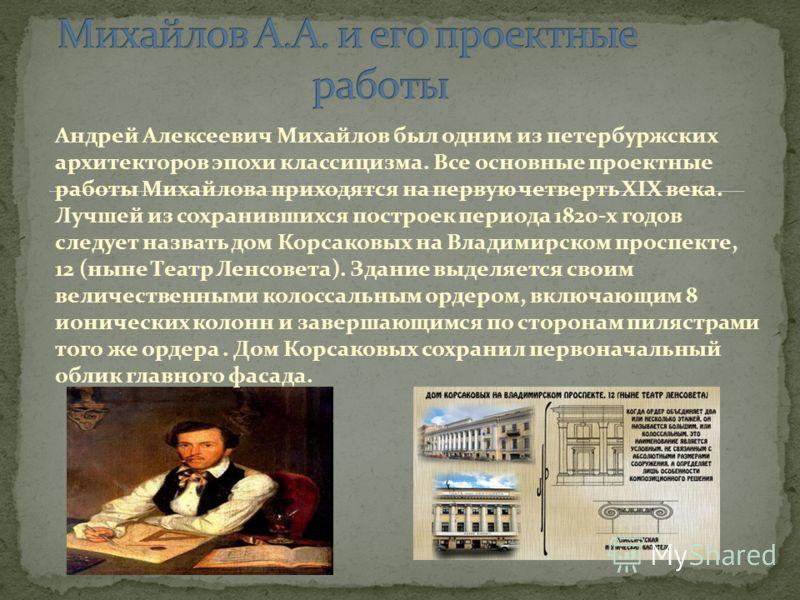 Андрей Алексеевич Михайлов был одним из петербуржских архитекторов эпохи классицизма. Все основные проектные работы Михайлова приходятся на первую четверть XIX века. Лучшей из сохранившихся построек периода 1820-х годов следует назвать дом Корсаковых