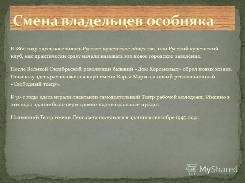 В 1860 году здесь поселилось Русское купеческое общество, или Русский купеческий клуб, как практически сразу начали называть это новое городское заведение. После Великой Октябрьской революции бывший «Дом Корсаковых» обрел новых хозяев. Поначалу здесь