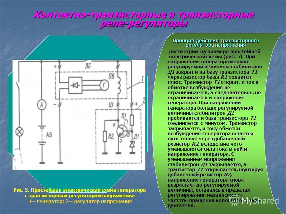 Контактно-транзисторные и транзисторные реле-регуляторы Принцип действия транзисторного регулятора напряжения рассмотрим на примере простейшей электрической схемы (рис. 5). При напряжении генератора меньше регулируемой величины стабилитрон Д1 закрыт