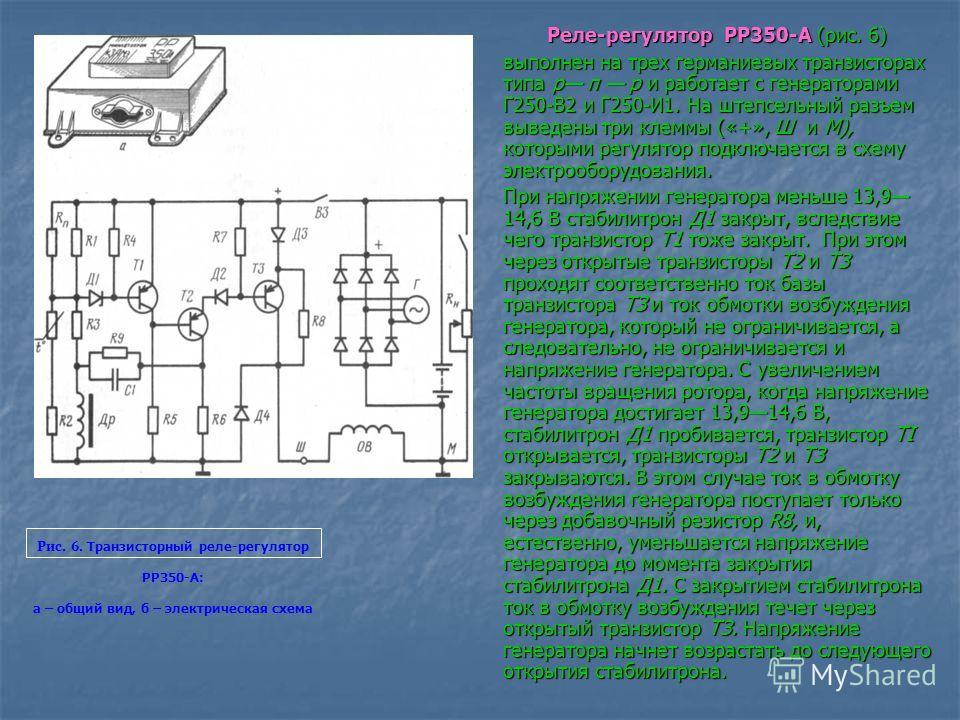 Реле-регулятор РР350-А (рис. 6) выполнен на трех германиевых транзисторах типа р п р и работает с генераторами Г250-В2 и Г250-И1. На штепсельный разъем выведены три клеммы («+», Ш и М), которыми регулятор подключается в схему электрооборудования. При