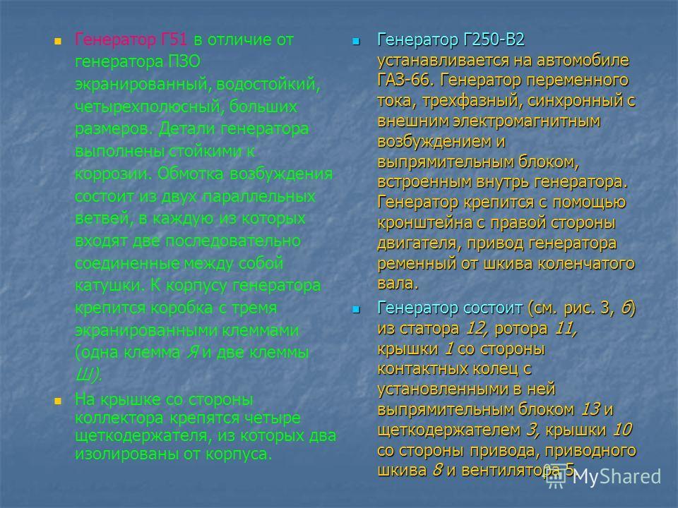 Генератор Г51 в отличие от генератора ПЗО экранированный, водостойкий, четырехполюсный, больших размеров. Детали генератора выполнены стойкими к коррозии. Обмотка возбуждения состоит из двух параллельных ветвей, в каждую из которых входят две последо