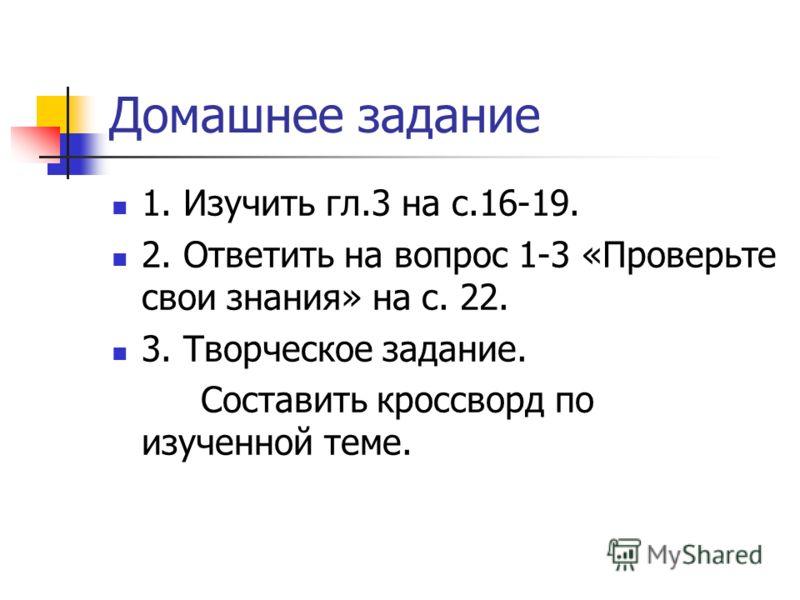 Домашнее задание 1. Изучить гл.3 на с.16-19. 2. Ответить на вопрос 1-3 «Проверьте свои знания» на с. 22. 3. Творческое задание. Составить кроссворд по изученной теме.