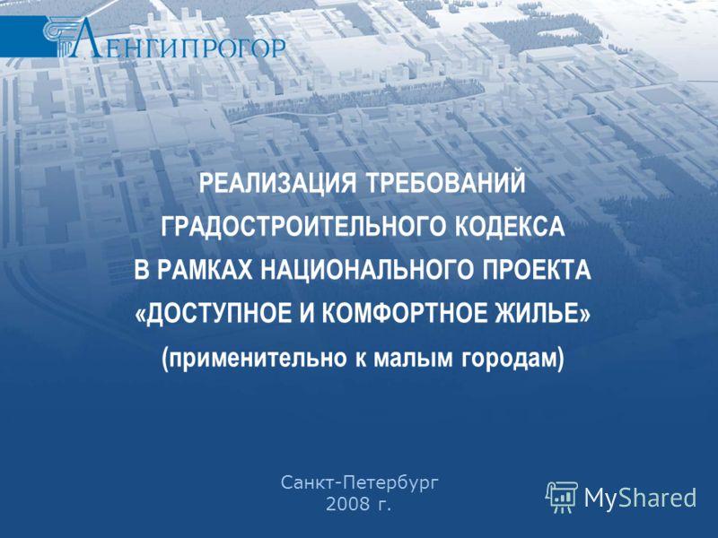 МЕХАНИЗМЫ ЧАСТНО-ГОСУДАРСТВЕННОГО ПАРТНЕРСТВА В ПРОЕКТАХ КОМПЛЕКСНОГО ОСВОЕНИЯ ТЕРРИТОРИИ Санкт-Петербург 2008 г. РЕАЛИЗАЦИЯ ТРЕБОВАНИЙ ГРАДОСТРОИТЕЛЬНОГО КОДЕКСА В РАМКАХ НАЦИОНАЛЬНОГО ПРОЕКТА «ДОСТУПНОЕ И КОМФОРТНОЕ ЖИЛЬЕ» (применительно к малым го