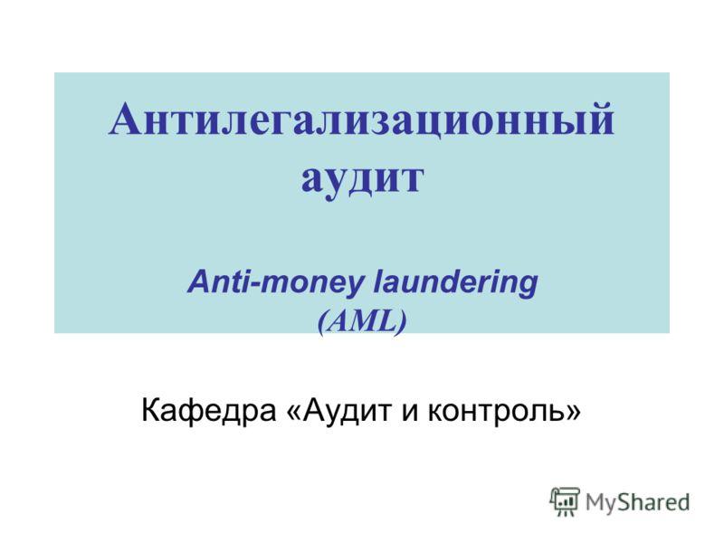 Антилегализационный аудит Anti-money laundering (AML) Кафедра «Аудит и контроль»