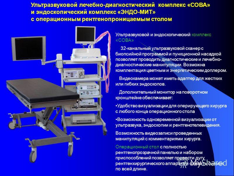 Ультразвуковой и эндоскопический комплекс «СОВА» 32-канальный ультразвуковой сканер с биопсийной программой и пункционной насадкой позволяет проводить диагностические и лечебно- диагностические манипуляции. Возможна комплектация цветным и энергетичес