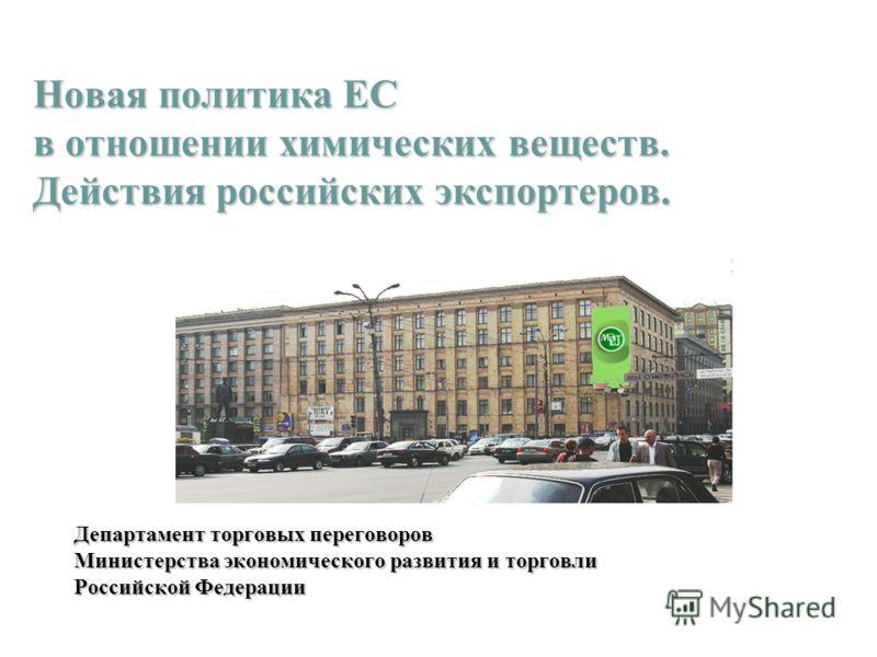 Новая политика ЕС в отношении химических веществ. Действия российских экспортеров. Департамент торговых переговоров Министерства экономического развития и торговли Российской Федерации