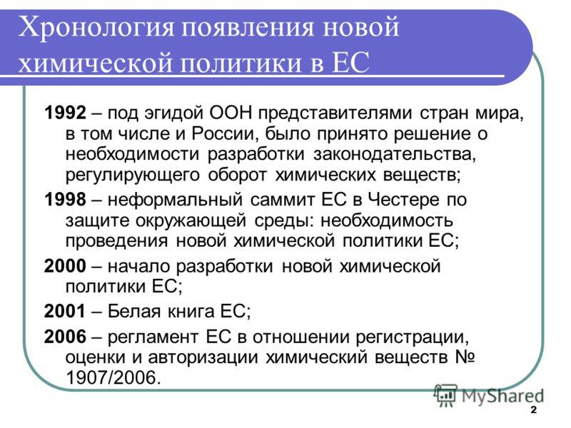 2 Хронология появления новой химической политики в ЕС 1992 – под эгидой ООН представителями стран мира, в том числе и России, было принято решение о необходимости разработки законодательства, регулирующего оборот химических веществ; 1998 – неформальн