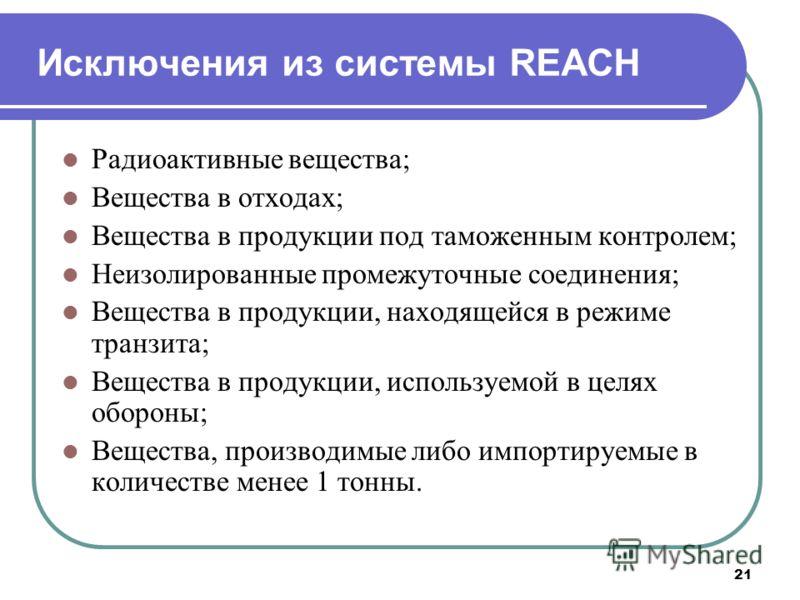 21 Исключения из системы REACH Радиоактивные вещества; Вещества в отходах; Вещества в продукции под таможенным контролем; Неизолированные промежуточные соединения; Вещества в продукции, находящейся в режиме транзита; Вещества в продукции, используемо