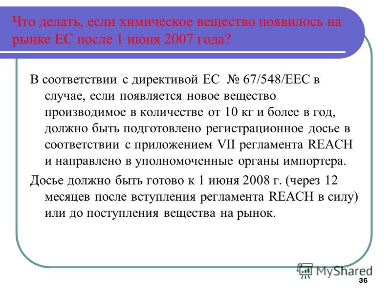 36 Что делать, если химическое вещество появилось на рынке ЕС после 1 июня 2007 года? В соответствии с директивой ЕС 67/548/ЕЕС в случае, если появляется новое вещество производимое в количестве от 10 кг и более в год, должно быть подготовлено регист