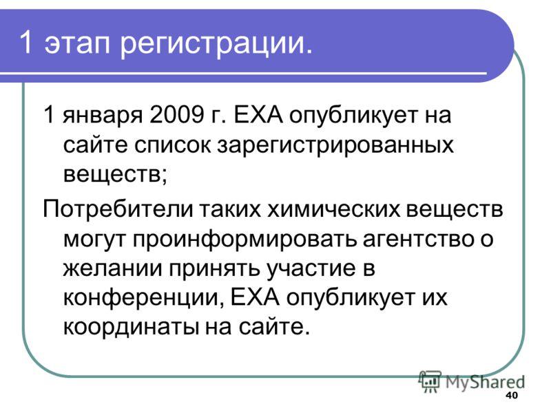 40 1 этап регистрации. 1 января 2009 г. ЕХА опубликует на сайте список зарегистрированных веществ; Потребители таких химических веществ могут проинформировать агентство о желании принять участие в конференции, ЕХА опубликует их координаты на сайте.