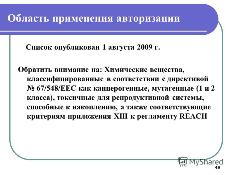49 Область применения авторизации Список опубликован 1 августа 2009 г. Обратить внимание на: Химические вещества, классифицированные в соответствии с директивой 67/548/ЕЕС как канцерогенные, мутагенные (1 и 2 класса), токсичные для репродуктивной сис