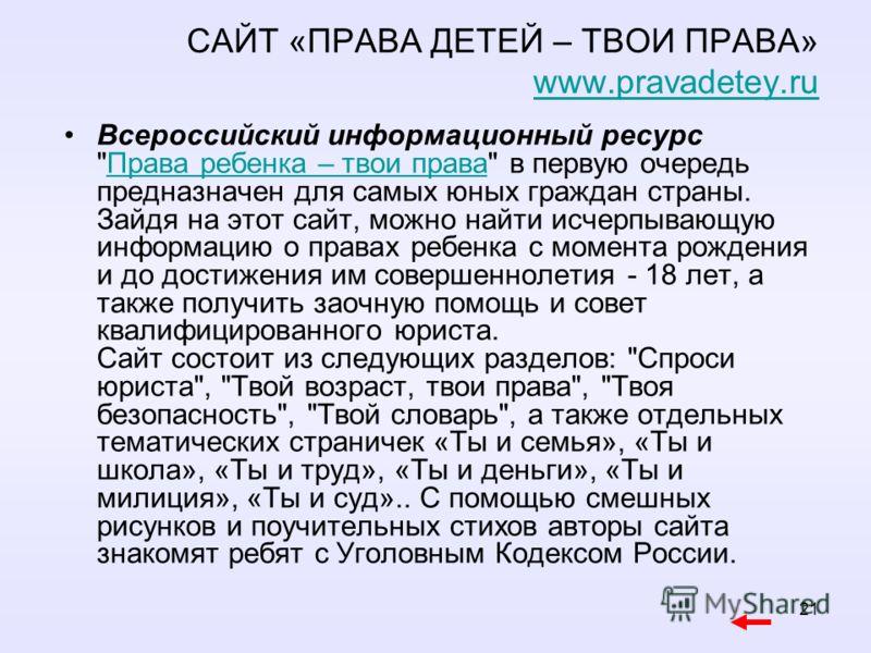 21 САЙТ «ПРАВА ДЕТЕЙ – ТВОИ ПРАВА» www.pravadetey.ruwww.pravadetey.ru Всероссийский информационный ресурс