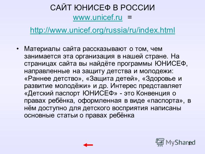 31 САЙТ ЮНИСЕФ В РОССИИ www.unicef.ru = http://www.unicef.org/russia/ru/index.html www.unicef.ru http://www.unicef.org/russia/ru/index.html Материалы сайта рассказывают о том, чем занимается эта организация в нашей стране. На страницах сайта вы найдё