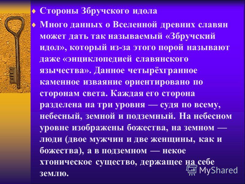 Стороны Збручского идола Много данных о Вселенной древних славян может дать так называемый «Збручский идол», который из-за этого порой называют даже «энциклопедией славянского язычества». Данное четырёхгранное каменное изваяние ориентировано по сторо