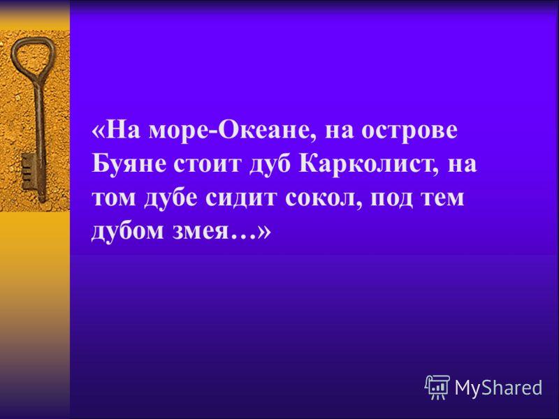 «На море-Океане, на острове Буяне стоит дуб Карколист, на том дубе сидит сокол, под тем дубом змея…»