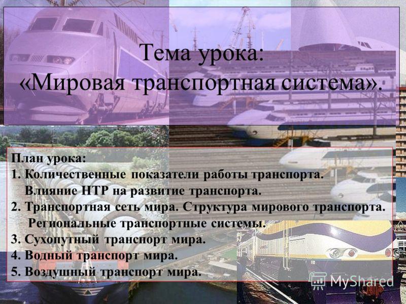 Тема урока: «Мировая транспортная система». План урока: 1. Количественные показатели работы транспорта. Влияние НТР на развитие транспорта. 2. Транспортная сеть мира. Структура мирового транспорта. Региональные транспортные системы. 3. Сухопутный тра