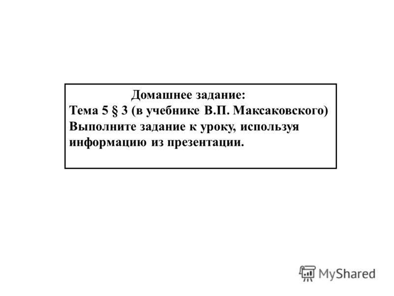 Домашнее задание: Тема 5 § 3 (в учебнике В.П. Максаковского) Выполните задание к уроку, используя информацию из презентации.