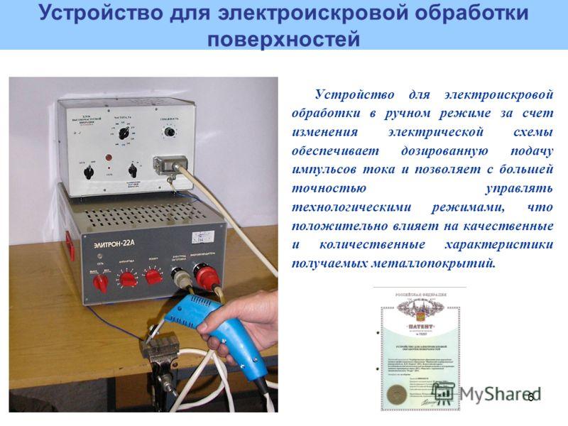 6 Устройство для электроискровой обработки в ручном режиме за счет изменения электрической схемы обеспечивает дозированную подачу импульсов тока и позволяет с большей точностью управлять технологическими режимами, что положительно влияет на качествен