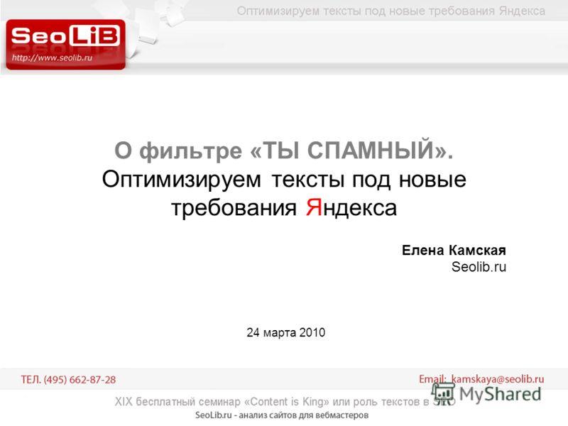О фильтре «ТЫ СПАМНЫЙ». Оптимизируем тексты под новые требования Яндекса Елена Камская Seolib.ru 24 марта 2010