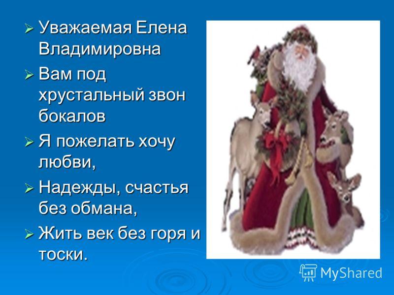 Уважаемая Елена Владимировна Вам под хрустальный звон бокалов Я пожелать хочу любви, Надежды, счастья без обмана, Жить век без горя и тоски.