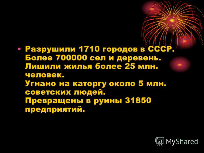 Разрушили 1710 городов в СССР. Более 700000 сел и деревень. Лишили жилья более 25 млн. человек. Угнано на каторгу около 5 млн. советских людей. Превращены в руины 31850 предприятий.