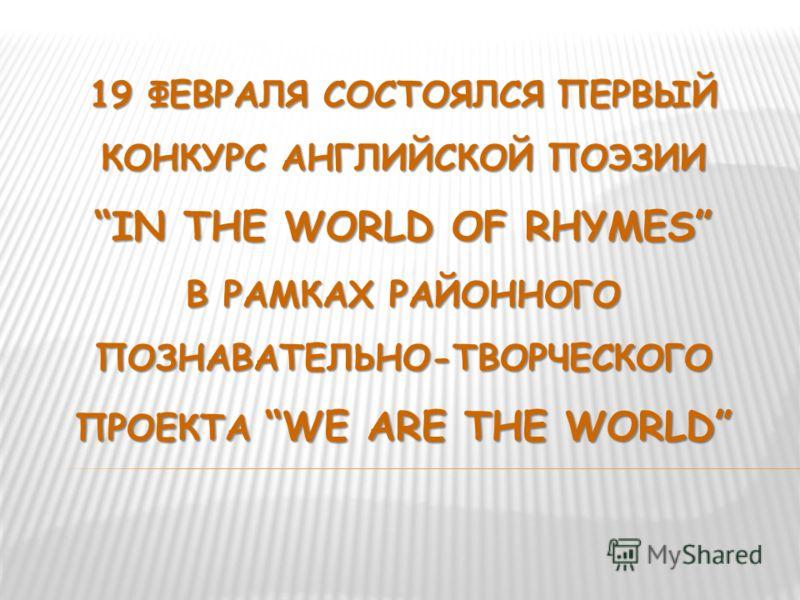 19 ФЕВРАЛЯ СОСТОЯЛСЯ ПЕРВЫЙ КОНКУРС АНГЛИЙСКОЙ ПОЭЗИИ IN THE WORLD OF RHYMES В РАМКАХ РАЙОННОГО ПОЗНАВАТЕЛЬНО-ТВОРЧЕСКОГО ПРОЕКТА WE ARE THE WORLD