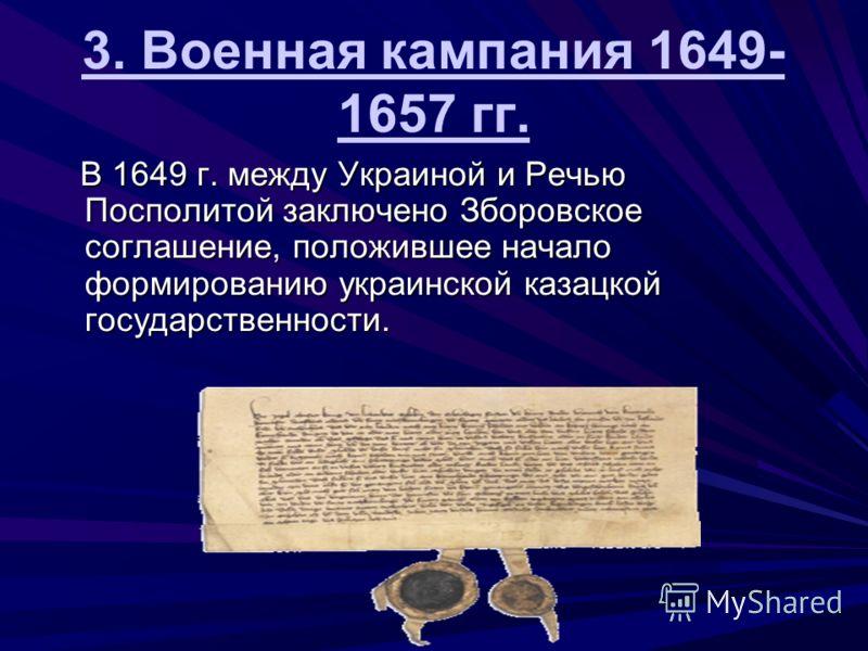 3. Военная кампания 1649- 1657 гг. В 1649 г. между Украиной и Речью Посполитой заключено Зборовское соглашение, положившее начало формированию украинской казацкой государственности. В 1649 г. между Украиной и Речью Посполитой заключено Зборовское сог