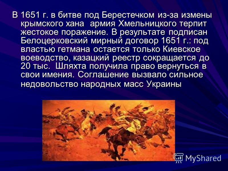 В 1651 г. в битве под Берестечком из-за измены крымского хана армия Хмельницкого терпит жестокое поражение. В результате подписан Белоцерковский мирный договор 1651 г.: под властью гетмана остается только Киевское воеводство, казацкий реестр сокращае