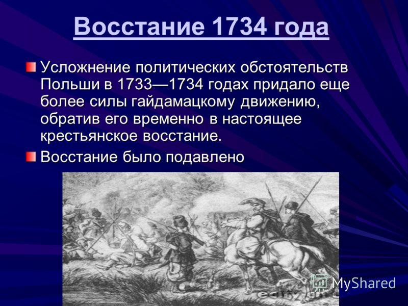 Усложнение политических обстоятельств Польши в 17331734 годах придало еще более силы гайдамацкому движению, обратив его временно в настоящее крестьянское восстание. Восстание было подавлено Восстание 1734 года